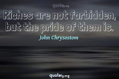 Photo Quote of Riches are not forbidden, but the pride of them is.