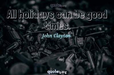 Photo Quote of All holidays can be good times.