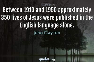 Photo Quote of Between 1910 and 1950 approximately 350 lives of Jesus were published in the English language alone.