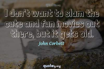 Photo Quote of I don't want to slam the cute and fun movies out there, but it gets old.