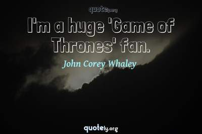 Photo Quote of I'm a huge 'Game of Thrones' fan.