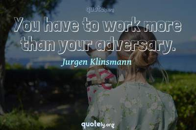 Photo Quote of You have to work more than your adversary.