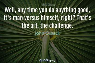 Photo Quote of Well, any time you do anything good, it's man versus himself, right? That's the art, the challenge.
