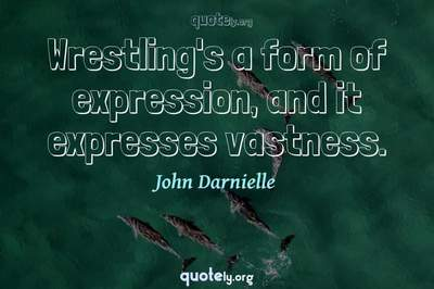 Photo Quote of Wrestling's a form of expression, and it expresses vastness.