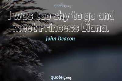 Photo Quote of I was too shy to go and meet Princess Diana.