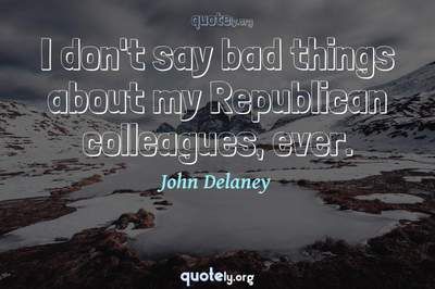 Photo Quote of I don't say bad things about my Republican colleagues, ever.