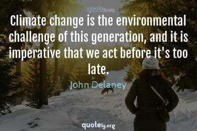 Photo Quote of Climate change is the environmental challenge of this generation, and it is imperative that we act before it's too late.