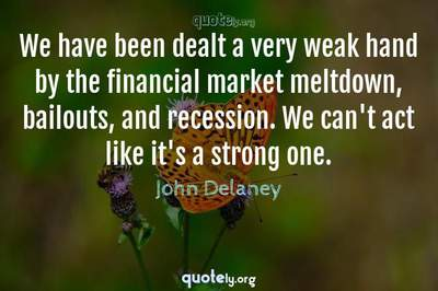 Photo Quote of We have been dealt a very weak hand by the financial market meltdown, bailouts, and recession. We can't act like it's a strong one.