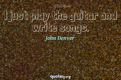 Photo Quote of I just play the guitar and write songs.