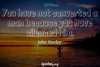 Photo Quote of You have not converted a man because you have silenced him.