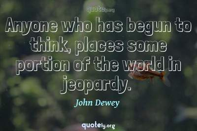Photo Quote of Anyone who has begun to think, places some portion of the world in jeopardy.