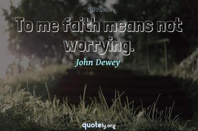 Photo Quote of To me faith means not worrying.