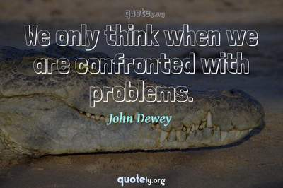 Photo Quote of We only think when we are confronted with problems.