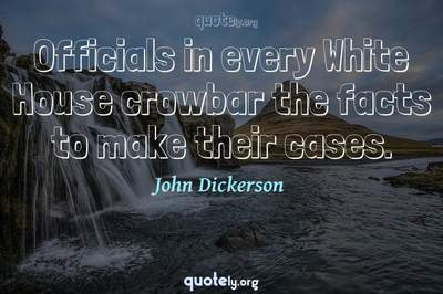 Photo Quote of Officials in every White House crowbar the facts to make their cases.