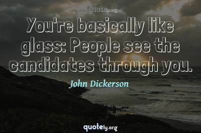 Photo Quote of You're basically like glass: People see the candidates through you.
