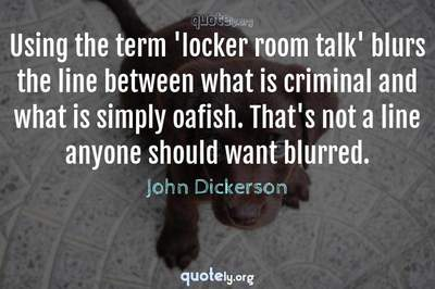 Photo Quote of Using the term 'locker room talk' blurs the line between what is criminal and what is simply oafish. That's not a line anyone should want blurred.