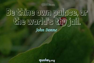 Photo Quote of Be thine own palace, or the world's thy jail.