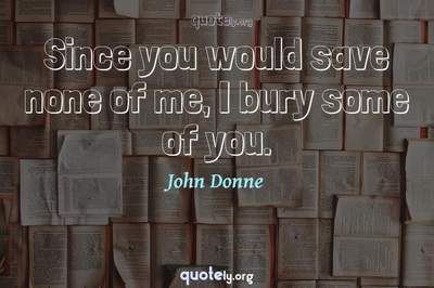 Photo Quote of Since you would save none of me, I bury some of you.