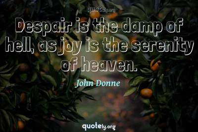 Photo Quote of Despair is the damp of hell, as joy is the serenity of heaven.