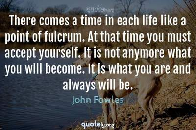 Photo Quote of There comes a time in each life like a point of fulcrum. At that time you must accept yourself. It is not anymore what you will become. It is what you are and always will be.