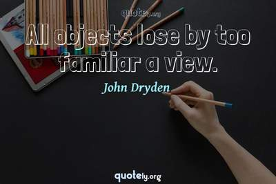Photo Quote of All objects lose by too familiar a view.