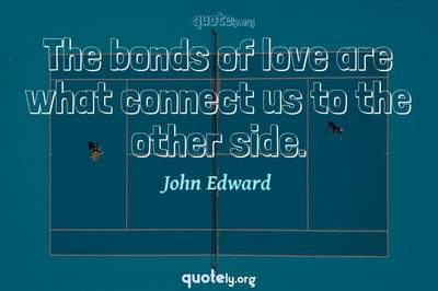 Photo Quote of The bonds of love are what connect us to the other side.