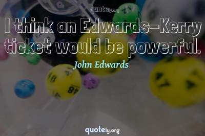 Photo Quote of I think an Edwards-Kerry ticket would be powerful.