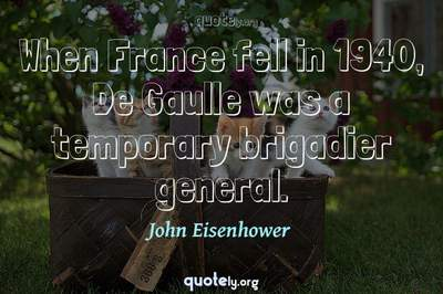 Photo Quote of When France fell in 1940, De Gaulle was a temporary brigadier general.
