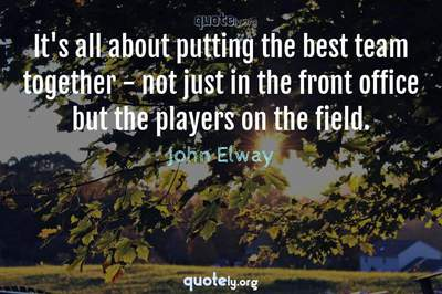 Photo Quote of It's all about putting the best team together - not just in the front office but the players on the field.