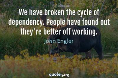 Photo Quote of We have broken the cycle of dependency. People have found out they're better off working.