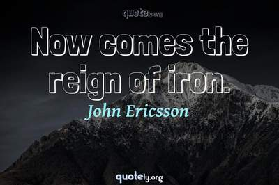 Photo Quote of Now comes the reign of iron.