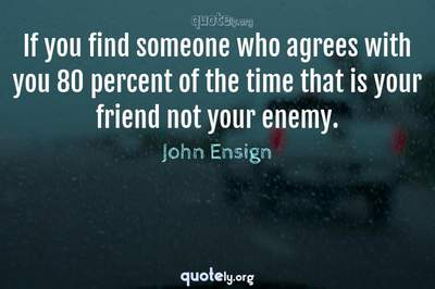 Photo Quote of If you find someone who agrees with you 80 percent of the time that is your friend not your enemy.