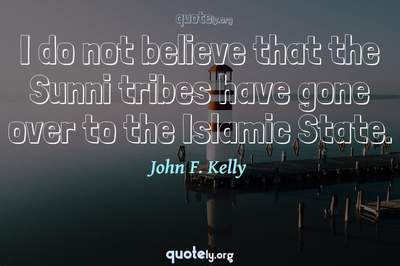 Photo Quote of I do not believe that the Sunni tribes have gone over to the Islamic State.