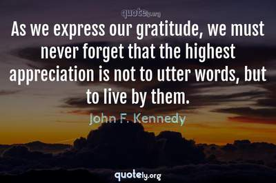 Photo Quote of As we express our gratitude, we must never forget that the highest appreciation is not to utter words, but to live by them.