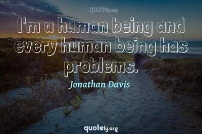 Photo Quote of I'm a human being and every human being has problems.