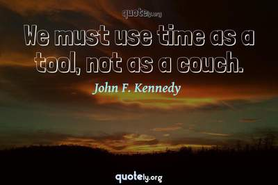 Photo Quote of We must use time as a tool, not as a couch.