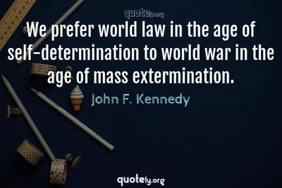 Photo Quote of We prefer world law in the age of self-determination to world war in the age of mass extermination.
