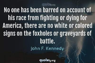 Photo Quote of No one has been barred on account of his race from fighting or dying for America, there are no white or colored signs on the foxholes or graveyards of battle.