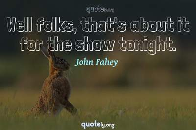 Photo Quote of Well folks, that's about it for the show tonight.