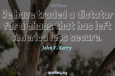 Photo Quote of We have traded a dictator for a chaos that has left America less secure.