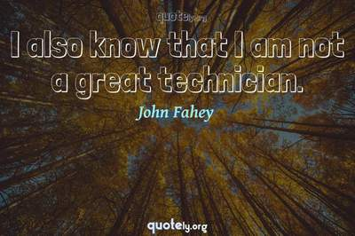 Photo Quote of I also know that I am not a great technician.