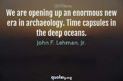Photo Quote of We are opening up an enormous new era in archaeology. Time capsules in the deep oceans.