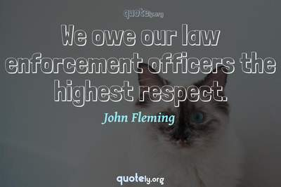 Photo Quote of We owe our law enforcement officers the highest respect.