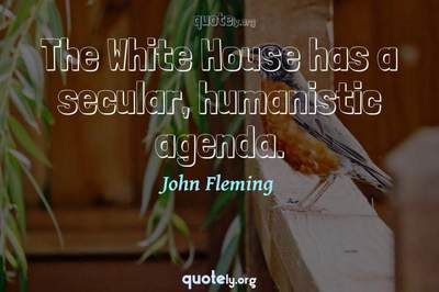 Photo Quote of The White House has a secular, humanistic agenda.