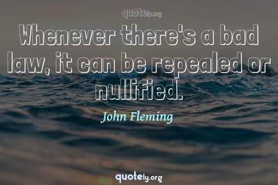 Photo Quote of Whenever there's a bad law, it can be repealed or nullified.