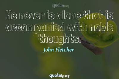 Photo Quote of He never is alone that is accompanied with noble thoughts.