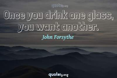 Photo Quote of Once you drink one glass, you want another.