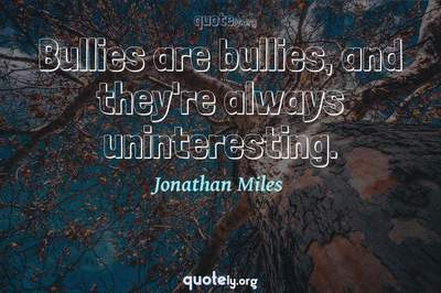 Photo Quote of Bullies are bullies, and they're always uninteresting.