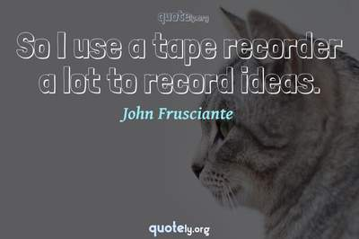 Photo Quote of So I use a tape recorder a lot to record ideas.
