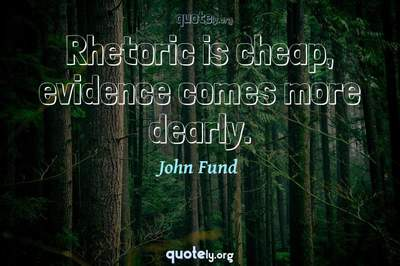 Photo Quote of Rhetoric is cheap, evidence comes more dearly.